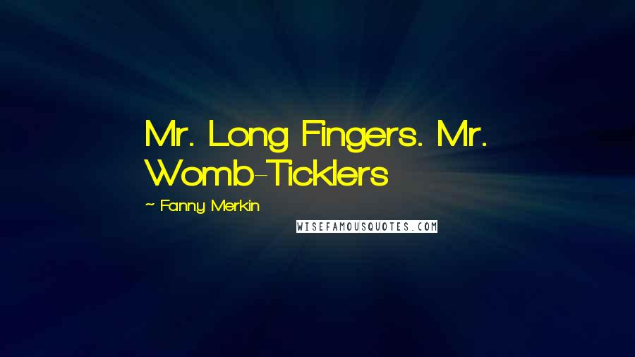 Fanny Merkin Quotes: Mr. Long Fingers. Mr. Womb-Ticklers