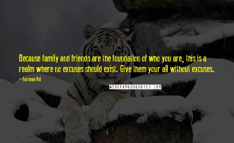 Farshad Asl Quotes: Because family and friends are the foundation of who you are, this is a realm where no excuses should exist. Give them your all without excuses.