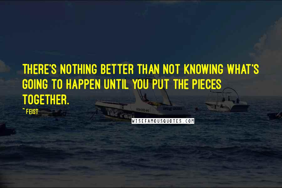 Feist Quotes: There's nothing better than not knowing what's going to happen until you put the pieces together.