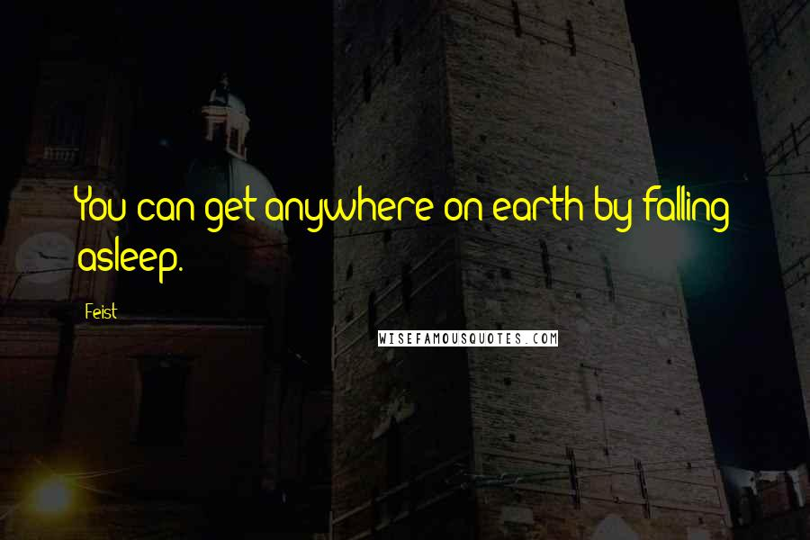 Feist Quotes: You can get anywhere on earth by falling asleep.