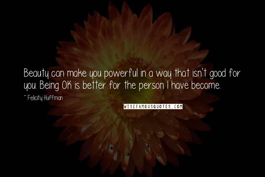 Felicity Huffman Quotes: Beauty can make you powerful in a way that isn't good for you. Being OK is better for the person I have become.