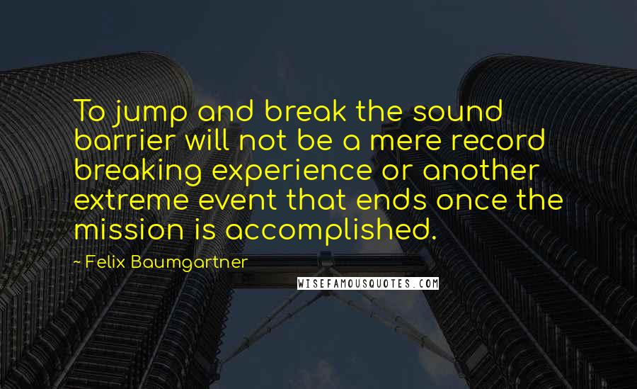 Felix Baumgartner Quotes: To jump and break the sound barrier will not be a mere record breaking experience or another extreme event that ends once the mission is accomplished.