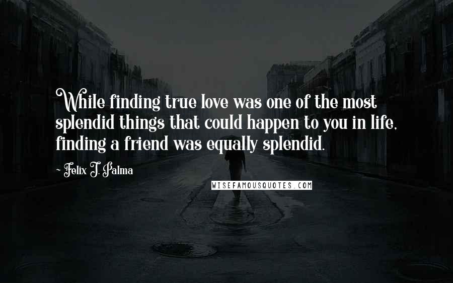 Felix J. Palma Quotes: While finding true love was one of the most splendid things that could happen to you in life, finding a friend was equally splendid.