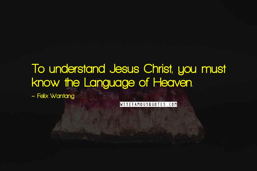 Felix Wantang Quotes: To understand Jesus Christ, you must know the Language of Heaven.