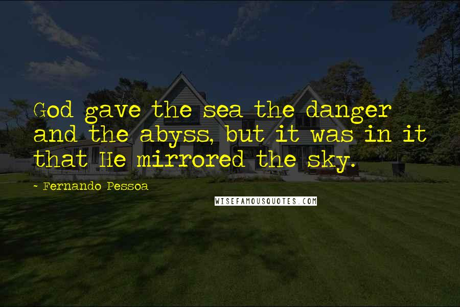 Fernando Pessoa Quotes: God gave the sea the danger and the abyss, but it was in it that He mirrored the sky.