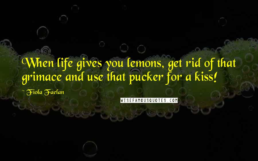Fiola Faelan Quotes: When life gives you lemons, get rid of that grimace and use that pucker for a kiss!