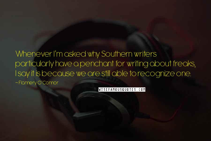 Flannery O'Connor Quotes: Whenever I'm asked why Southern writers particularly have a penchant for writing about freaks, I say it is because we are still able to recognize one.