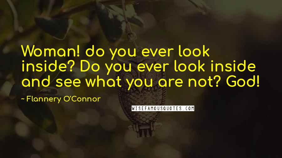 Flannery O'Connor Quotes: Woman! do you ever look inside? Do you ever look inside and see what you are not? God!