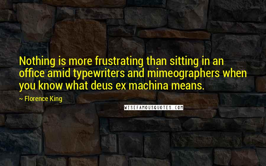 Florence King Quotes: Nothing is more frustrating than sitting in an office amid typewriters and mimeographers when you know what deus ex machina means.