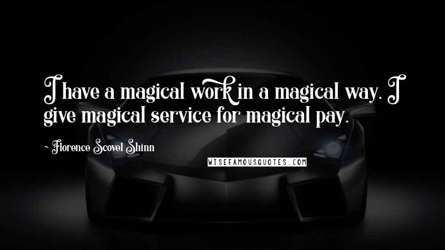 Florence Scovel Shinn Quotes: I have a magical work in a magical way. I give magical service for magical pay.