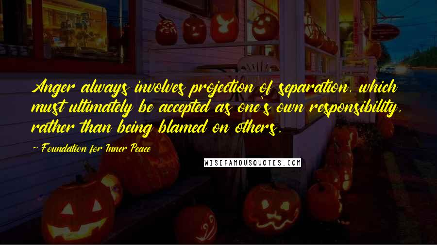 Foundation For Inner Peace Quotes: Anger always involves projection of separation, which must ultimately be accepted as one's own responsibility, rather than being blamed on others.