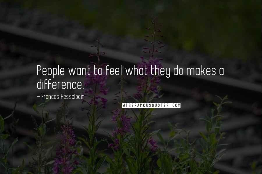 Frances Hesselbein Quotes: People want to feel what they do makes a difference.
