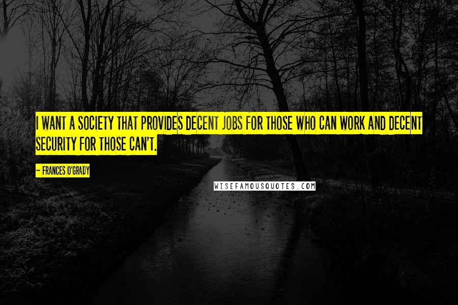Frances O'Grady Quotes: I want a society that provides decent jobs for those who can work and decent security for those can't.