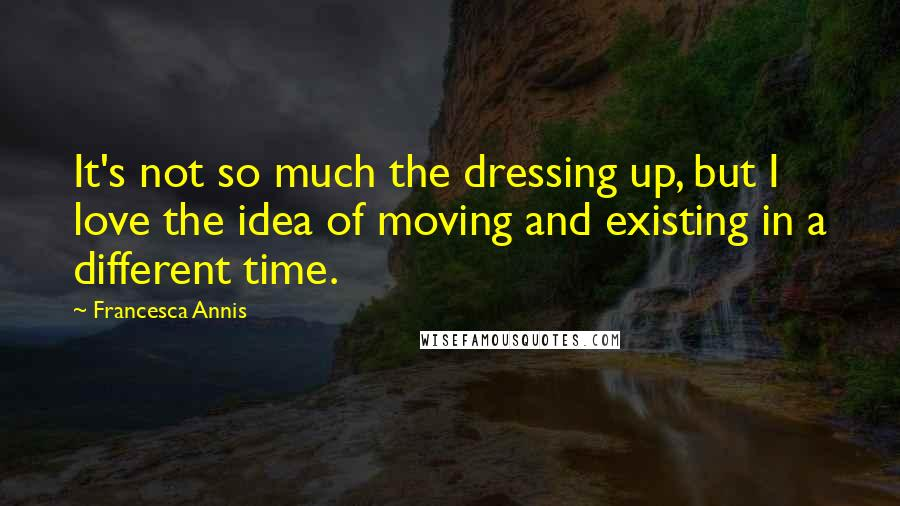Francesca Annis Quotes: It's not so much the dressing up, but I love the idea of moving and existing in a different time.