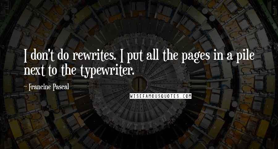 Francine Pascal Quotes: I don't do rewrites. I put all the pages in a pile next to the typewriter.
