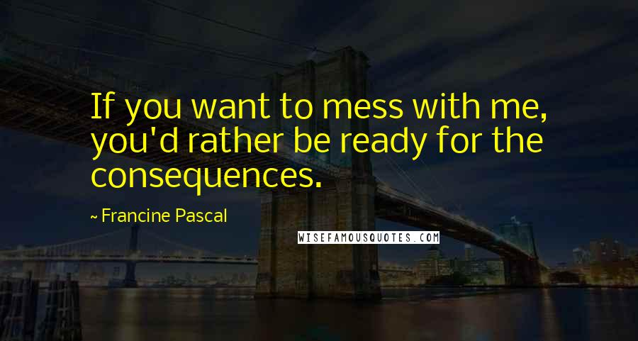 Francine Pascal Quotes: If you want to mess with me, you'd rather be ready for the consequences.