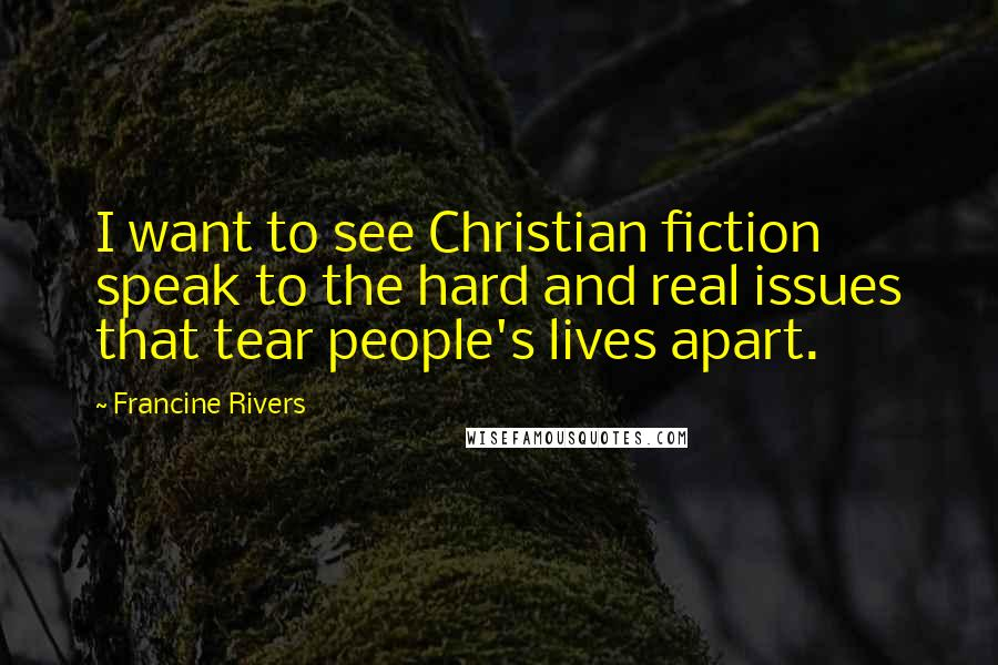 Francine Rivers Quotes: I want to see Christian fiction speak to the hard and real issues that tear people's lives apart.