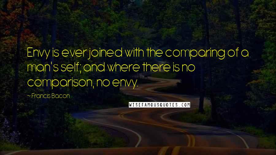 Francis Bacon Quotes: Envy is ever joined with the comparing of a man's self; and where there is no comparison, no envy.