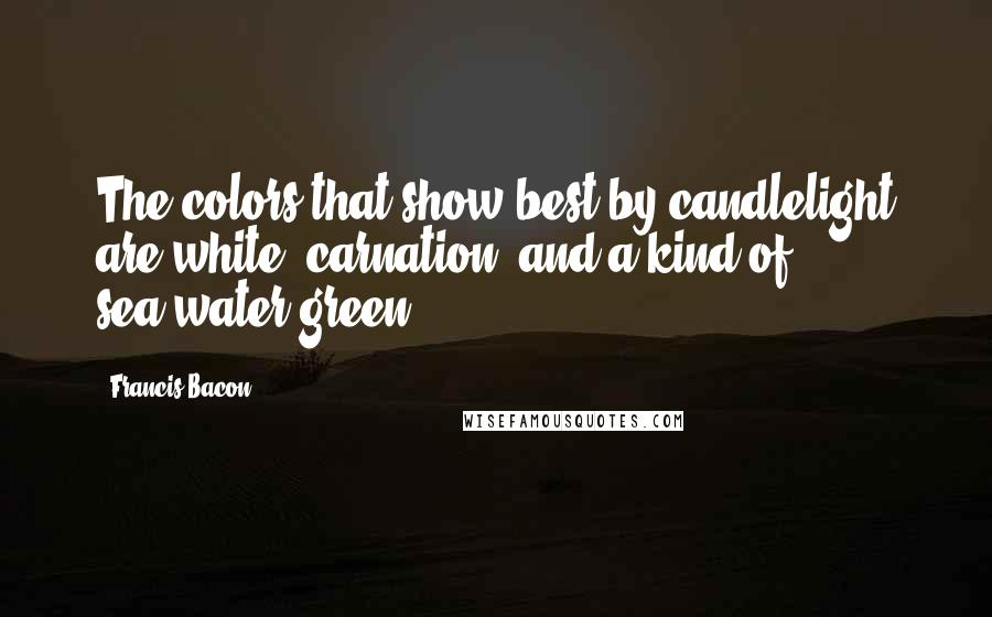 Francis Bacon Quotes: The colors that show best by candlelight are white, carnation, and a kind of sea-water green.