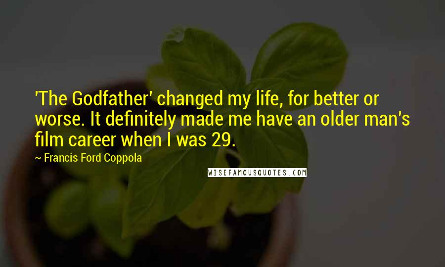 Francis Ford Coppola Quotes: 'The Godfather' changed my life, for better or worse. It definitely made me have an older man's film career when I was 29.