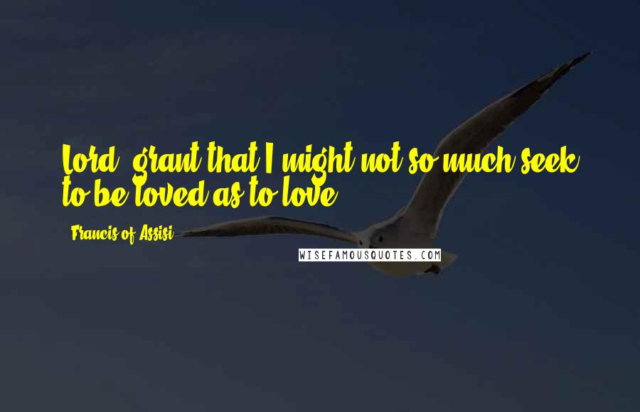 Francis Of Assisi Quotes: Lord, grant that I might not so much seek to be loved as to love.