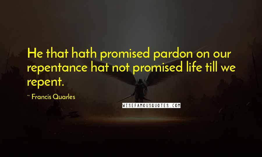 Francis Quarles Quotes: He that hath promised pardon on our repentance hat not promised life till we repent.
