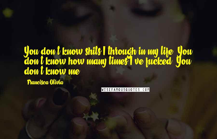 Francisca Olivia Quotes: You don't know shits I through in my life. You don't know how many times I've fucked. You don't know me.