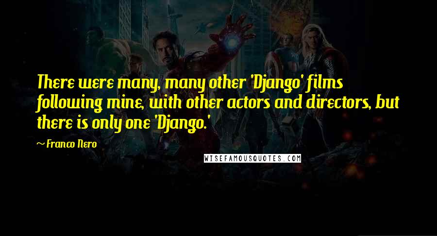 Franco Nero Quotes: There were many, many other 'Django' films following mine, with other actors and directors, but there is only one 'Django.'