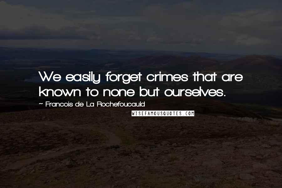 Francois De La Rochefoucauld Quotes: We easily forget crimes that are known to none but ourselves.