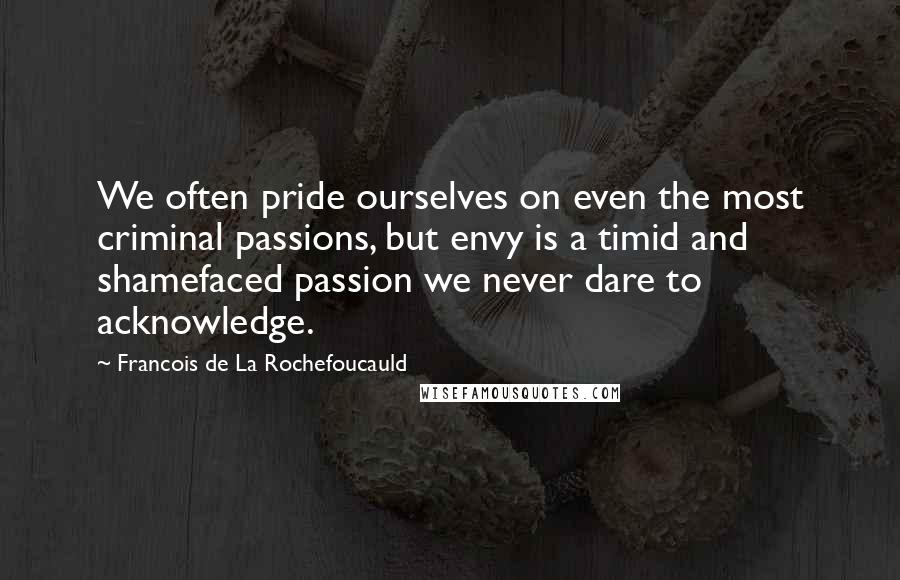 Francois De La Rochefoucauld Quotes: We often pride ourselves on even the most criminal passions, but envy is a timid and shamefaced passion we never dare to acknowledge.