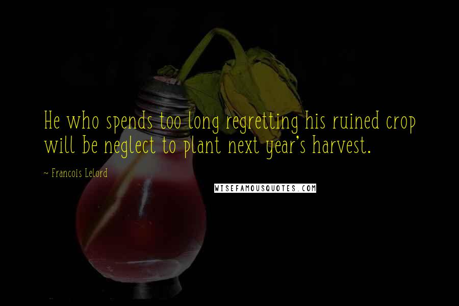 Francois Lelord Quotes: He who spends too long regretting his ruined crop will be neglect to plant next year's harvest.