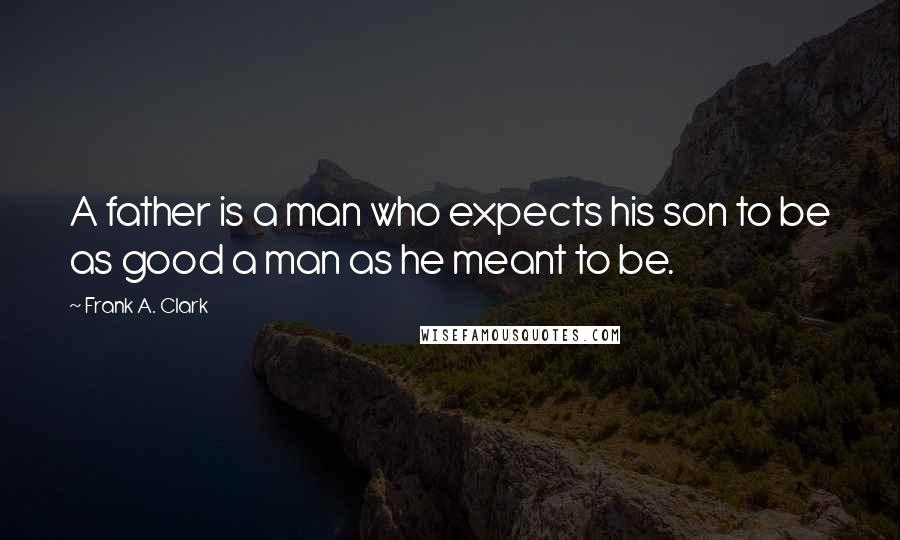 Frank A. Clark Quotes: A father is a man who expects his son to be as good a man as he meant to be.
