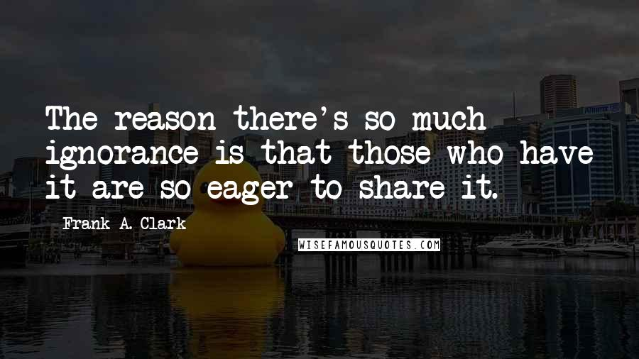 Frank A. Clark Quotes: The reason there's so much ignorance is that those who have it are so eager to share it.