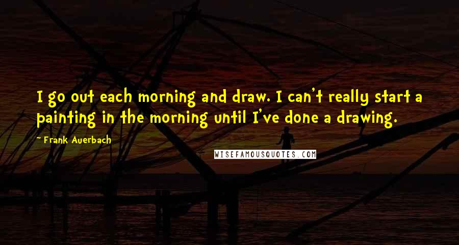 Frank Auerbach Quotes: I go out each morning and draw. I can't really start a painting in the morning until I've done a drawing.