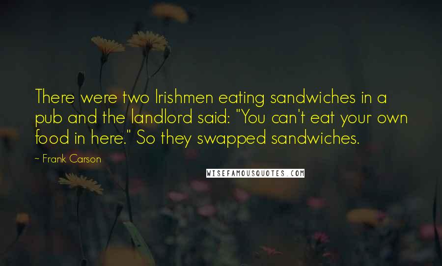 """Frank Carson Quotes: There were two Irishmen eating sandwiches in a pub and the landlord said: """"You can't eat your own food in here."""" So they swapped sandwiches."""