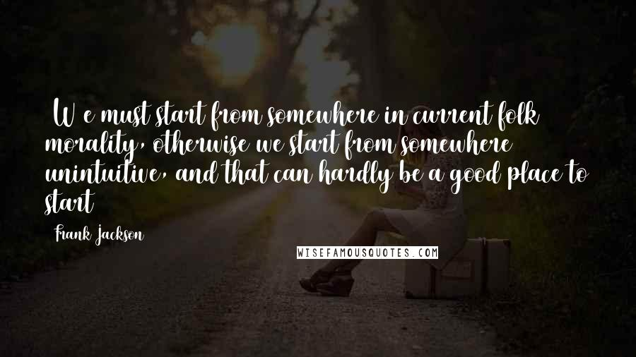 Frank Jackson Quotes: [W]e must start from somewhere in current folk morality, otherwise we start from somewhere unintuitive, and that can hardly be a good place to start