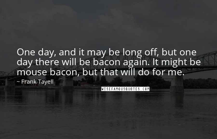 Frank Tayell Quotes: One day, and it may be long off, but one day there will be bacon again. It might be mouse bacon, but that will do for me.