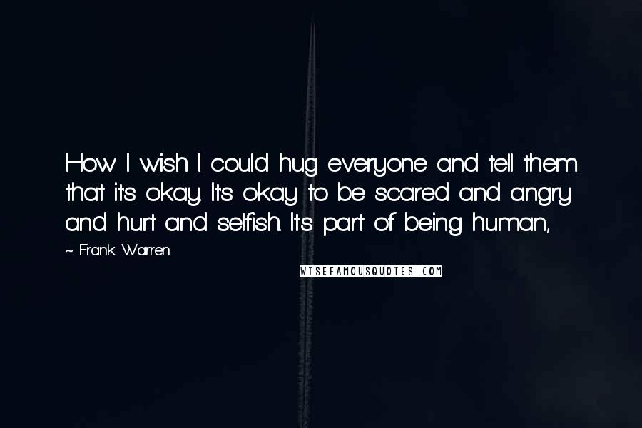 Frank Warren Quotes: How I wish I could hug everyone and tell them that it's okay. It's okay to be scared and angry and hurt and selfish. It's part of being human,