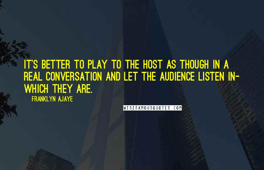 Franklyn Ajaye Quotes: It's better to play to the host as though in a real conversation and let the audience listen in- which they are.