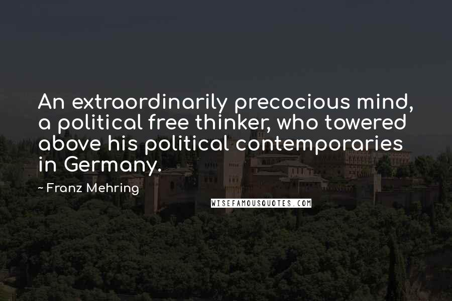Franz Mehring Quotes: An extraordinarily precocious mind, a political free thinker, who towered above his political contemporaries in Germany.