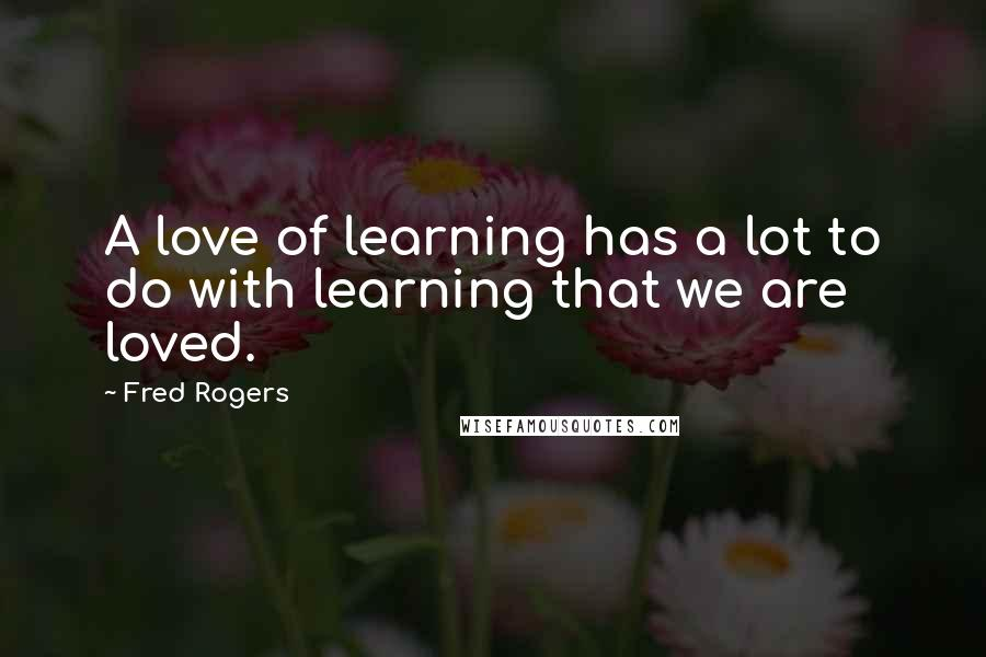 Fred Rogers Quotes A Love Of Learning Has A Lot To Do With Learning That We Are Loved