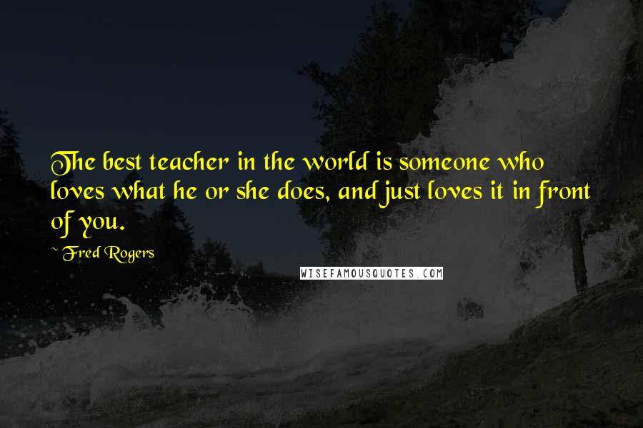 Fred Rogers Quotes The Best Teacher In The World Is Someone Who Loves What He Or She Does And Just Loves It In