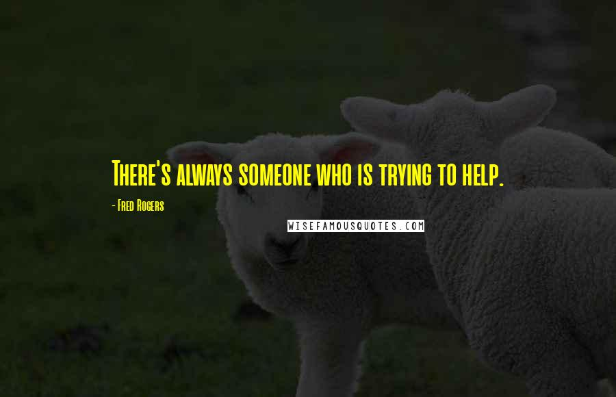 Fred Rogers Quotes: There's always someone who is trying to help.