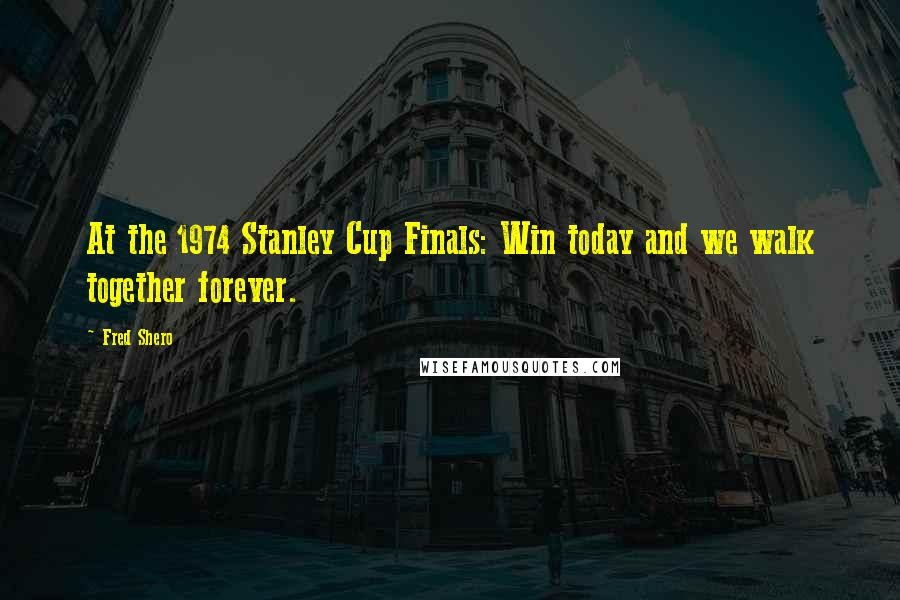 Fred Shero Quotes: At the 1974 Stanley Cup Finals: Win today and we walk together forever.