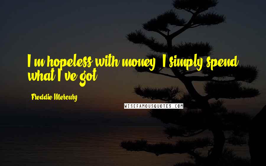 Freddie Mercury Quotes: I'm hopeless with money; I simply spend what I've got.
