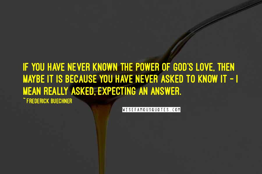 Frederick Buechner Quotes: If you have never known the power of God's love, then maybe it is because you have never asked to know it - I mean really asked, expecting an answer.