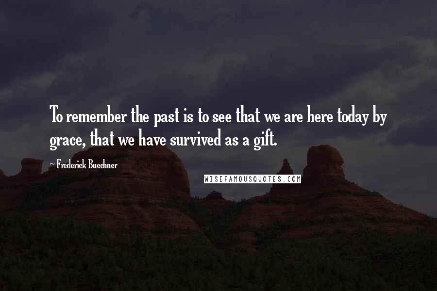 Frederick Buechner Quotes: To remember the past is to see that we are here today by grace, that we have survived as a gift.