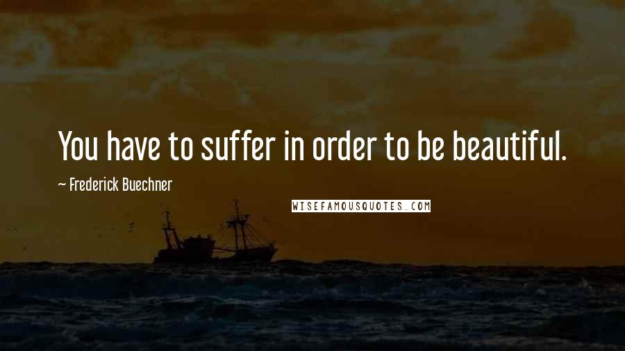 Frederick Buechner Quotes: You have to suffer in order to be beautiful.
