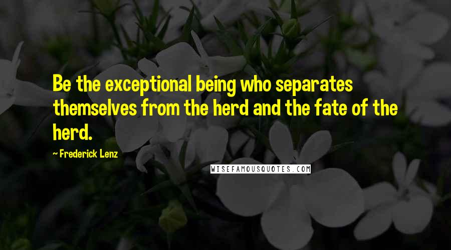 Frederick Lenz Quotes: Be the exceptional being who separates themselves from the herd and the fate of the herd.