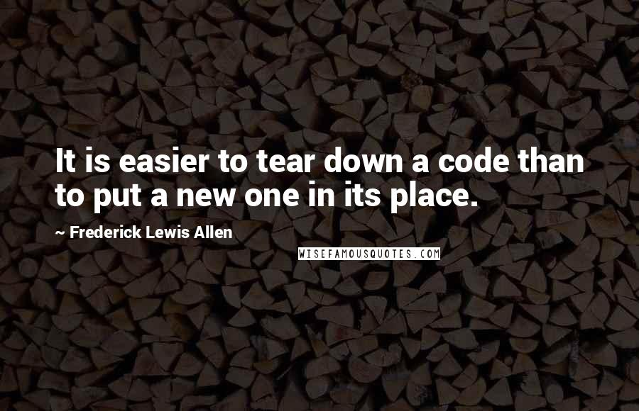 Frederick Lewis Allen Quotes: It is easier to tear down a code than to put a new one in its place.